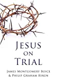 Jesus on Trial, James Montgomery Boice and Philip Graham Ryken, 159638154X