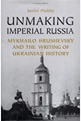 Unmaking Imperial Russia: Mykhailo Hrushevsky and the Writing of Ukrainian History Hardcover