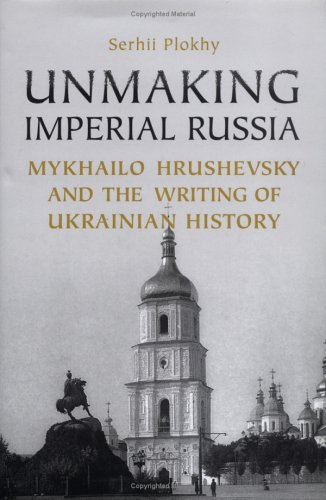 Book cover from Unmaking Imperial Russia: Mykhailo Hrushevsky and the Writing of Ukrainian History by Serhii Plokhy