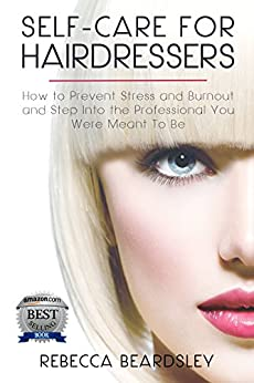 Self-Care for Hairdressers:: How to Prevent Stress and Burnout and Step Into the Professional You Were Meant To Be (Best Practices for Hairdressers, Vol. 1) by [Beardsley, Rebecca]