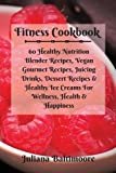 fitness cookbook 60 healthy nutrition blender recipes vegan gourmet recipes juicing drinks dessert recipes healthy ice creams for wellness health happiness