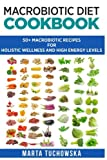 Macrobiotic Diet Cookbook: 50 Macrobiotic Recipes for Holistic Wellness and High Energy Levels (Macrobiotic Diet, Macrobiotic Lifestyle, Healthy Eating Book) (Volume 1)
