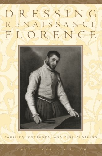 [Dressing Renaissance Florence: Families, Fortunes, and Fine Clothing (The Johns Hopkins University Studies in Historical and Political Science)] (Italian Renaissance Costume History)