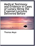 Medical Testimony and Evidence in Cases of Lunacy Being the Croonian Lectures Delivered Before, Thomas Mayo, 1115324926