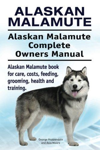 Alaskan Malamute. Alaskan Malamute Complete Owners Manual. Alaskan Malamute book for care, costs, feeding, grooming, health and training. 1