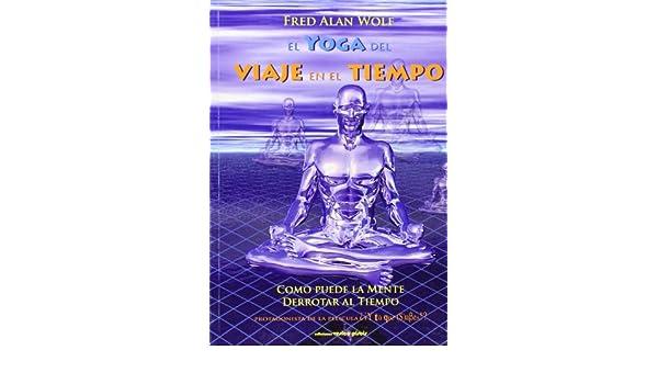 El yoga del viaje en el tiempo: Fred Alan Wolf ...