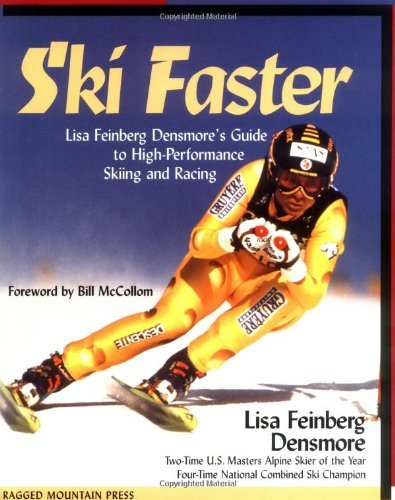 Ski Faster: Lisa Feinberg Densmore's Guide to High Performance Skiing and Racing: Lisa Feinberg Densmore's Guide to High-performance Skiing and Racing