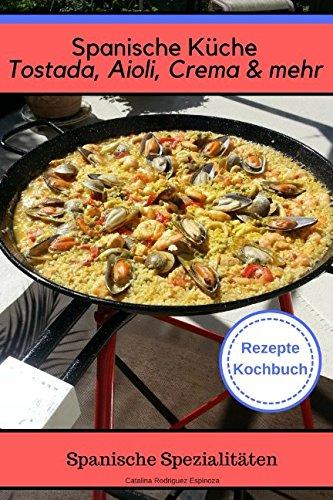 Spanische Küche Tostada, Aioli, Crema & mehr - Spanische Spezialiäten Rezepte Kochbuch