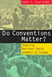 Do Conventions Matter? : Choosing National Party Leaders in Canada, Courtney, John C., 0773513582