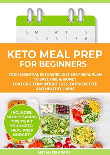 Keto Meal Prep for Beginners: Your Essential Ketogenic Diet Easy Meal Plan to Save Time & Money for Long-Term Weight Loss, Eating Better and Healthy Living (PLUS: Easy Meal Prep Ideas on a Budget) by Amy Maria Adams