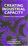 Creating Industrial Capacity : Towards Full Employment, , 0198290292