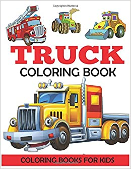 Truck Coloring Book: Kids Coloring Book with Monster Trucks, Fire ...