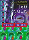 Pixel Juice, Jeff Noon, 0385408595