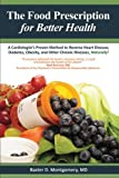 The Food Prescription for Better Health: A Cardiologists Proven Method to Reverse Heart Disease, Diabetes, Obesity, and Other Chronic Illnesses Naturally!