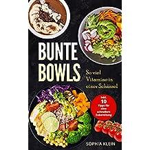 Bunte Bowls: So viel Vitamine in einer Schüssel, Inkl. 10 Tipps für eine schnellere Zubereitung (German Edition)