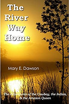 The River Way Home: The Adventures of the Cowboy, the Indian, & the Amazon Queen by [Dawson, Mary E.]