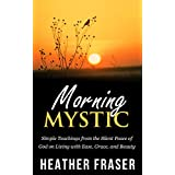 Morning Mystic: Simple Teachings from the Silent Peace of God on Living with Ease, Grace and Beauty