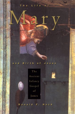 The Life of Mary and Birth of Jesus: The Ancient Infancy Gospel of James