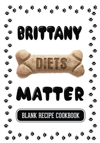 Read Online Brittany Diets Matter: Dog Treat Recipes, Blank Recipe Cookbook, 7 x 10, 100 Blank Recipe Pages pdf epub