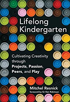 Lifelong Kindergarten: Cultivating Creativity through Projects, Passion, Peers, and Play (MIT Press) by [Resnick, Mitchel, Robinson, Ken]