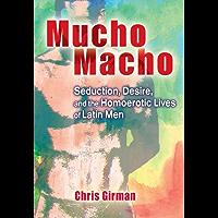 Mucho Macho: Seduction, Desire, and the Homoerotic Lives of Latin Men (Haworth Gay & Lesbian Studies)