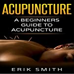 Acupuncture: A Beginner's Guide to Acupuncture | Erik Smith