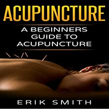Acupuncture: A Beginner's Guide to Acupuncture Audiobook by Erik Smith Narrated by Joseph Tabler