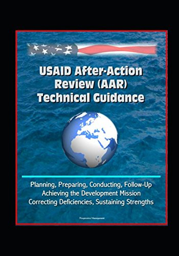 USAID After-Action Review (AAR) Technical Guidance - Planning, Preparing, Conducting, Follow-Up, Achieving the Development Mission, Correcting Deficiencies, Sustaining Strengths