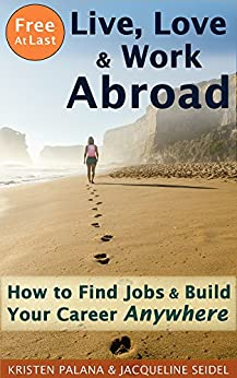 Free At Last: Live, Love & Work Abroad: How to Find Jobs and Build Your Career Anywhere