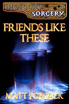 Friends Like These (Shotguns & Sorcery Book 0) by [Forbeck, Matt]