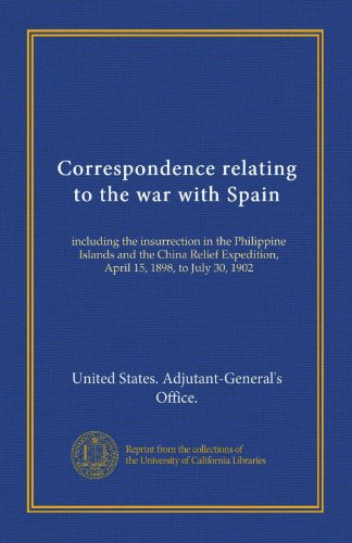 Correspondence relating to the war with Spain (v.1): including the insurrection in the Philippine Islands and the China Relief Expedition, April 15, 1898, to July 30, 1902
