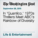 In 'Quantico,' 1970s Thrillers Meet ABC's Rainbow of Diversity | Alyssa Rosenberg