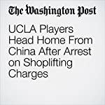 UCLA Players Head Home From China After Arrest on Shoplifting Charges | Simon Denyer,David Nakamura,Tim Bontemps