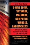 How to Stop E-Mail Spam, Spyware, Malware, Computer Viruses and Hackers from Ruining Your Computer or Network: The Complete Guide for Your Home and Work