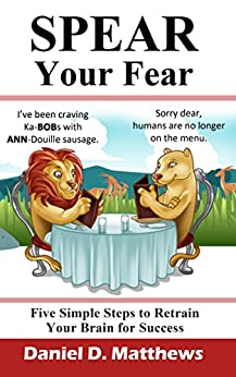 SPEAR Your Fear: Five Simple Steps to Retrain Your Brain for Success by [Matthews, Daniel]