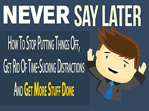 never-say-later-attention-time-wasters-and-procrastinators-finally-how-to-stop-putting-things-off-ge