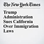 Trump Administration Sues California Over Immigration Laws | Katie Benner,Jennifer Medina