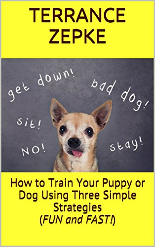 How to Train Your Puppy or Dog Using Three Simple Strategies (FUN and FAST!) by [Zepke, Terrance]