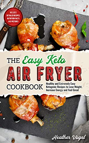 The Easy Keto Air Fryer Cookbook: Healthy and Extremely Easy Ketogenic Recipes to Lose Weight, Increase Energy and Feel Great by Heather Vogel