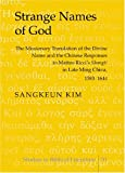"Strange Names of God : The Missionary Translation of the Divine Name and the Chinese Responses to Matteo Ricci's ""Shangti"" in Late Ming China, 1583-1644, Kim, Sangkeun, 0820471305"