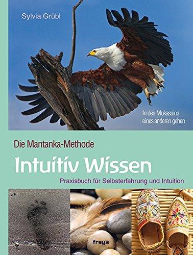 Intuitiv Wissen: Praxisbuch für Selbsterfahrung und Intuition. Die Mantanka-Methode