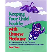 Keeping Your Child Healthy With Chinese Medicine: A Parent's Guide to the Care & Prevention of Common Childhood Diseases