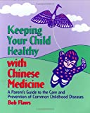 Keeping Your Child Healthy With Chinese Medicine: A Parent s Guide to the Care & Prevention of Common Childhood Diseases