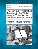 The Famous Hypothetical Question in the Trial of Harry K. Thaw for the Murder of Stanford White, William Travers Jerome, 1275312616