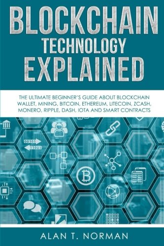 Blockchain Technology Explained: The Ultimate Beginners Guide About Blockchain Wallet, Mining, Bitcoin, Ethereum, Litecoin, Zcash, Monero, Ripple, Dash, IOTA And Smart Contracts