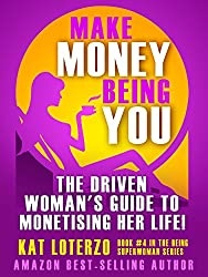 Make Money Being You: The Driven Woman's Guide to Monetising Her Life! (Superwoman Series Book 4)