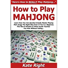 How to Play Mahjong: Learn How You Can Quickly & Easily Master Playing Mah Jongg The Right Way Even If You're a Beginner, This New & Simple to Follow Guide Teaches You How Without Failing