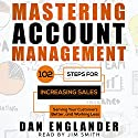 Mastering Account Management: 102 Steps for Increasing Sales, Serving Your Customers Better, and Working Less Audiobook by Dan Englander Narrated by Jim Smith