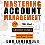 Mastering Account Management: 102 Steps for Increasing Sales, Serving Your Customers Better, and Working Less | Dan Englander