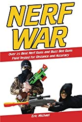 Nerf War: Over 25 Best Nerf Blasters Field Tested for Distance and Accuracy!  Plus, Nerf Gun Safety, Setting Up Nerf Wars, Nerf Mods and Buying Nerf Blasters for Cheap (Nerf Blaster Guide) (Volume 1)
